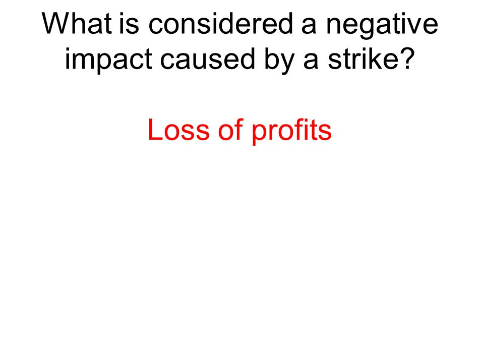 What is considered a negative impact caused by a strike? Loss of profits