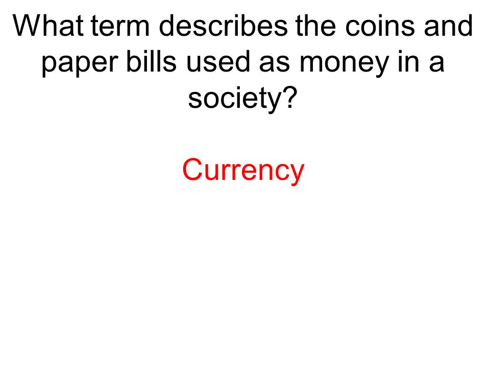 What term describes the coins and paper bills used as money in a society? Currency