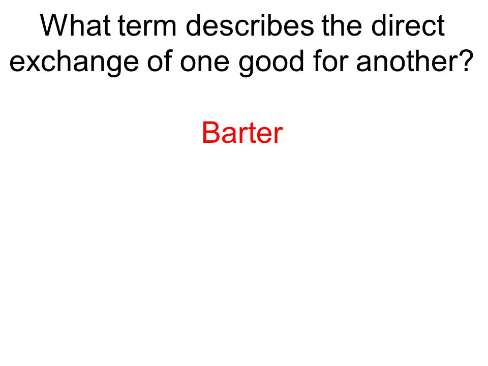 What term describes the direct exchange of one good for another? Barter