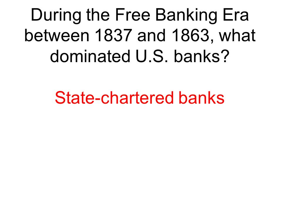During the Free Banking Era between 1837 and 1863, what dominated U.S. banks? State-chartered banks