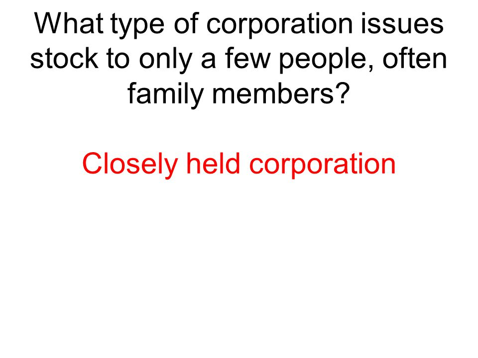 What type of corporation issues stock to only a few people, often family members? Closely held corporation