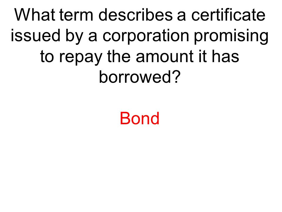 What term describes a certificate issued by a corporation promising to repay the amount it has borrowed? Bond