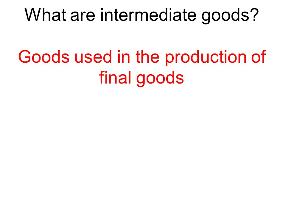 What are intermediate goods? Goods used in the production of final goods