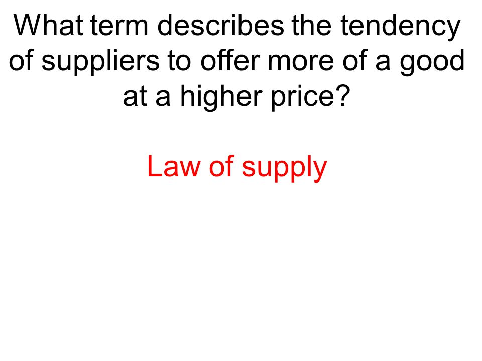 What term describes the tendency of suppliers to offer more of a good at a higher price? Law of supply