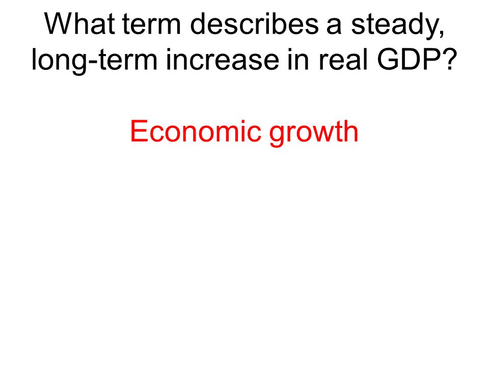 What term describes a steady, long-term increase in real GDP? Economic growth