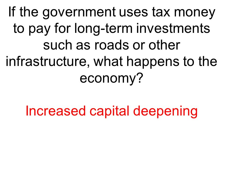 If the government uses tax money to pay for long-term investments such as roads or other infrastructure, what happens to the economy? Increased capita