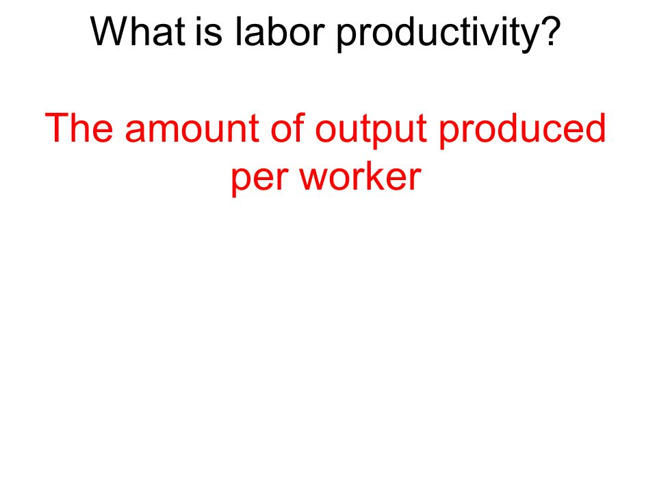 What is labor productivity? The amount of output produced per worker