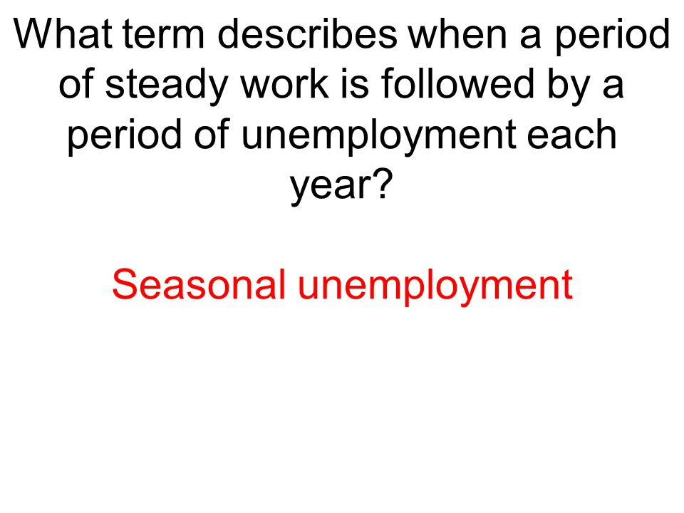 What term describes when a period of steady work is followed by a period of unemployment each year? Seasonal unemployment