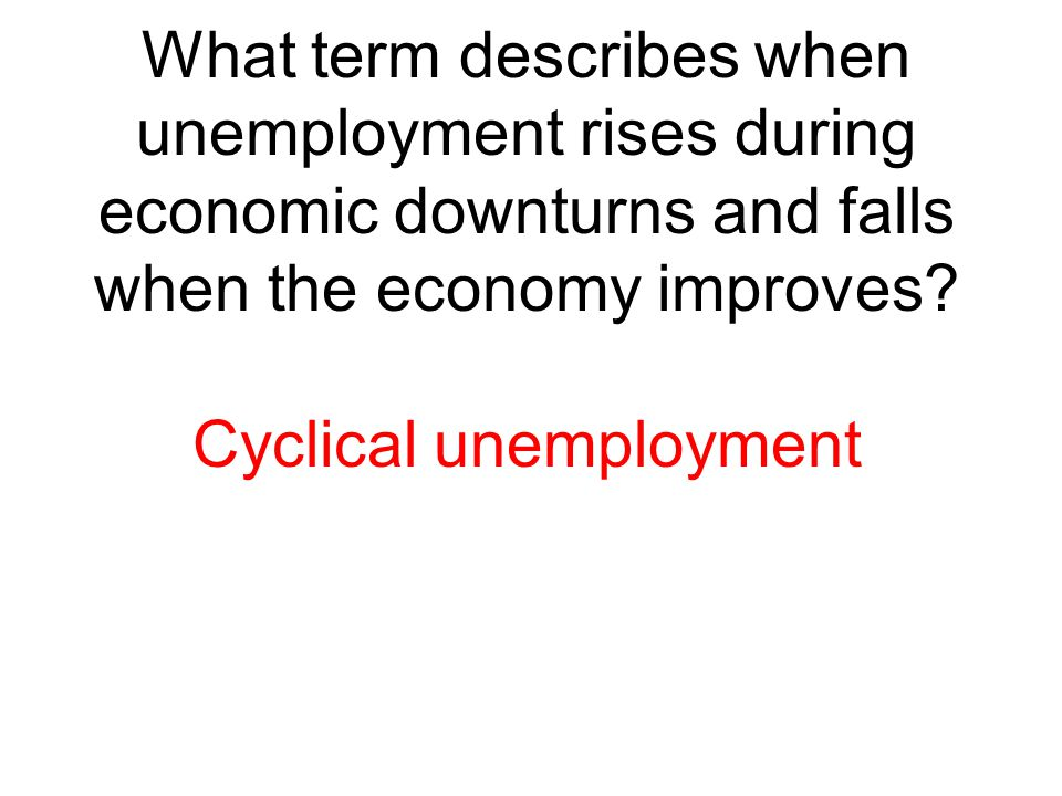 What term describes when unemployment rises during economic downturns and falls when the economy improves? Cyclical unemployment