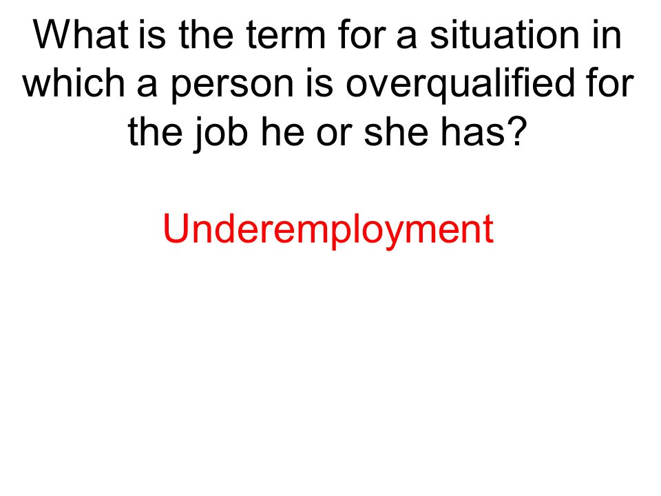 What is the term for a situation in which a person is overqualified for the job he or she has? Underemployment