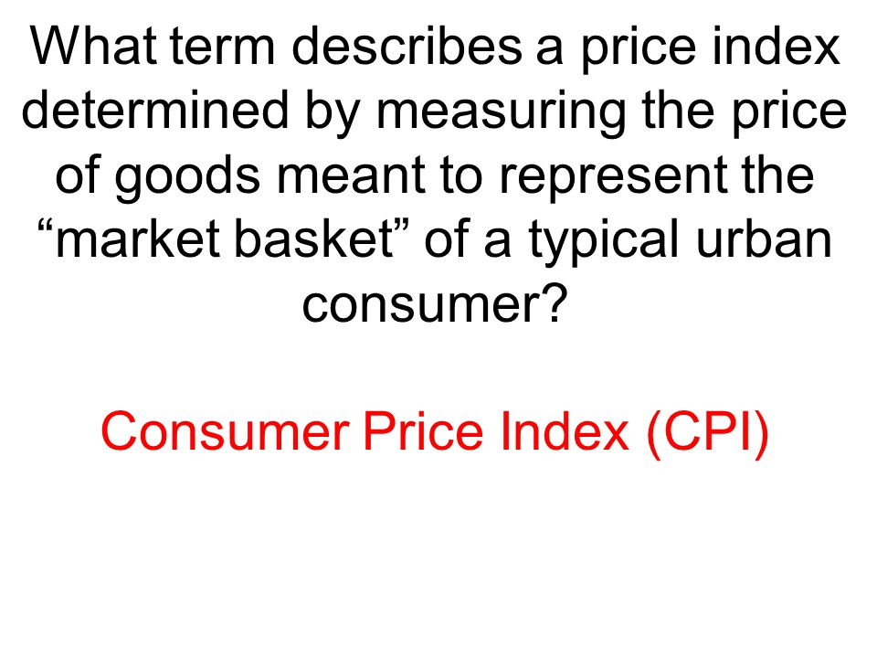 "What term describes a price index determined by measuring the price of goods meant to represent the ""market basket"" of a typical urban consumer? Consu"