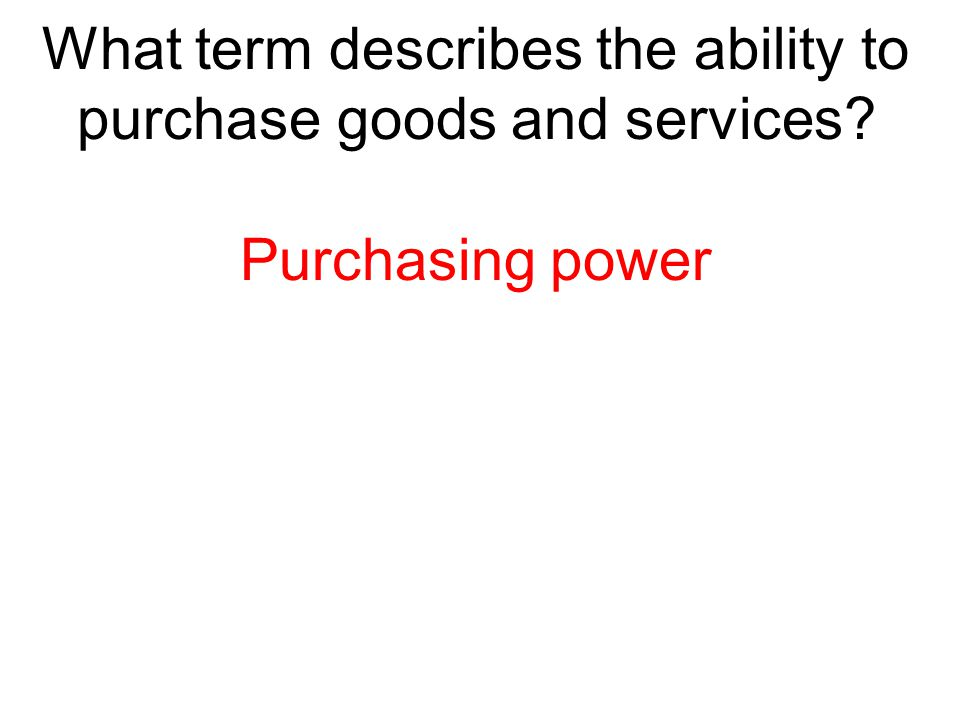 What term describes the ability to purchase goods and services? Purchasing power