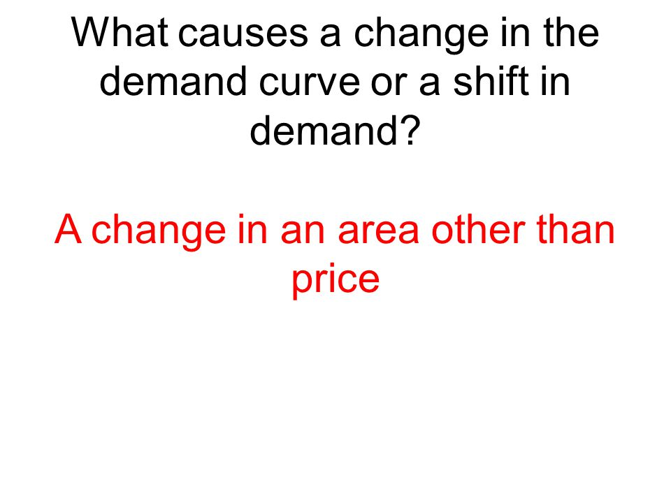 What causes a change in the demand curve or a shift in demand? A change in an area other than price