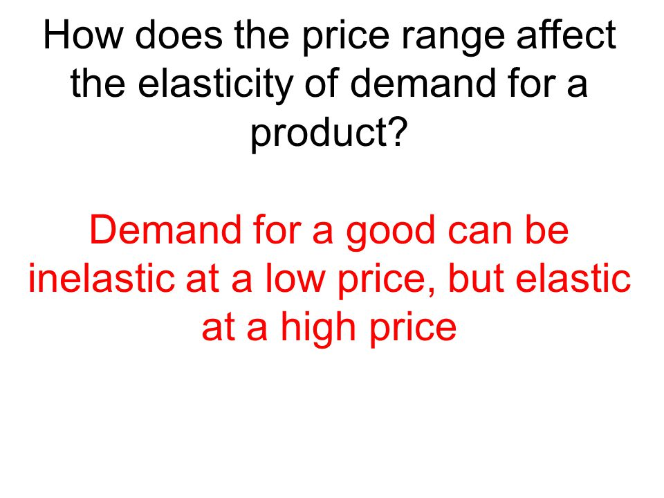 How does the price range affect the elasticity of demand for a product? Demand for a good can be inelastic at a low price, but elastic at a high price
