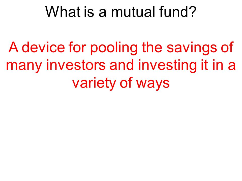 What is a mutual fund? A device for pooling the savings of many investors and investing it in a variety of ways