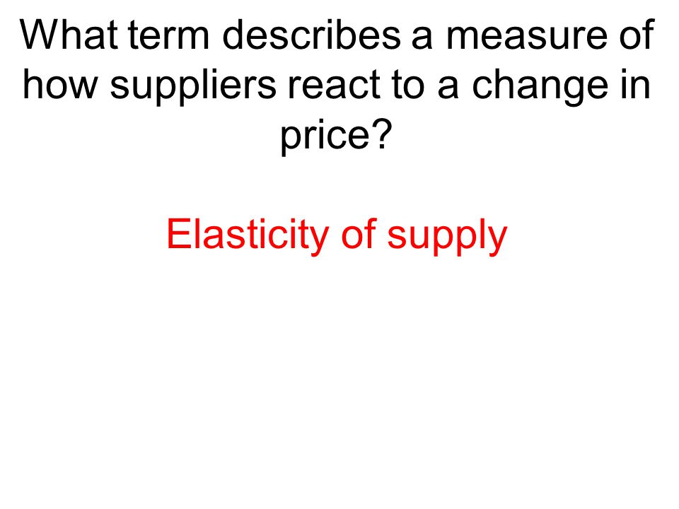 What term describes a measure of how suppliers react to a change in price? Elasticity of supply
