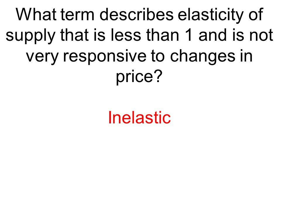 What term describes elasticity of supply that is less than 1 and is not very responsive to changes in price? Inelastic