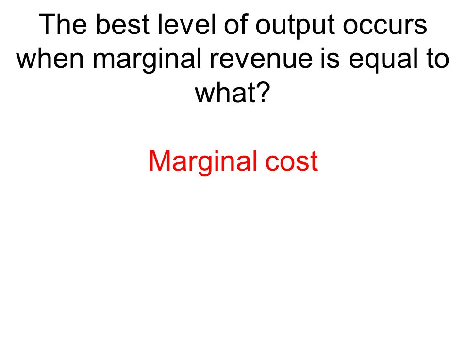 The best level of output occurs when marginal revenue is equal to what? Marginal cost