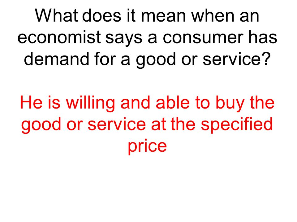 What does it mean when an economist says a consumer has demand for a good or service? He is willing and able to buy the good or service at the specifi