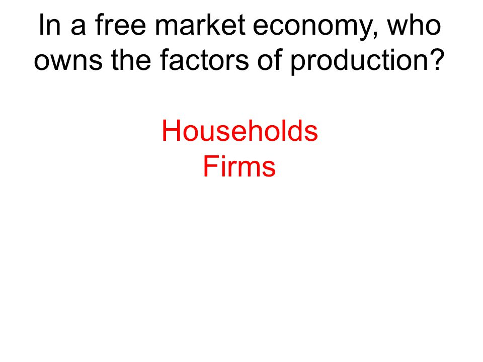 In a free market economy, who owns the factors of production? Households Firms