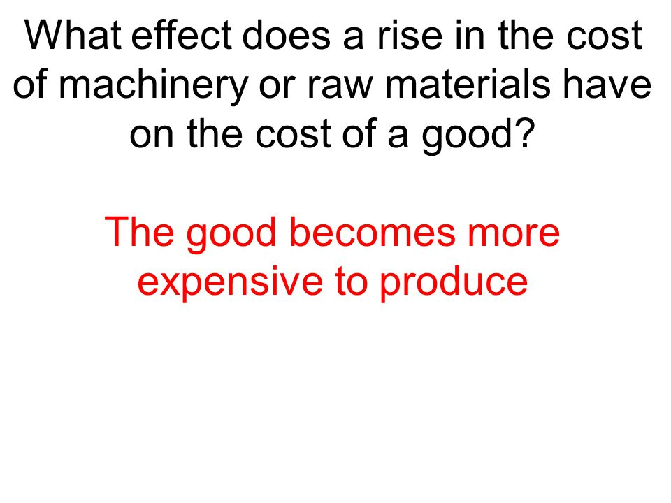 What effect does a rise in the cost of machinery or raw materials have on the cost of a good? The good becomes more expensive to produce