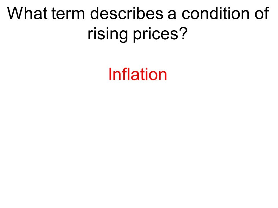 What term describes a condition of rising prices? Inflation