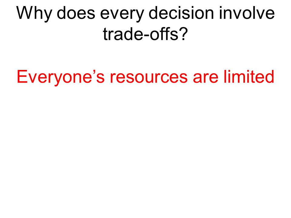 Why does every decision involve trade-offs? Everyone's resources are limited