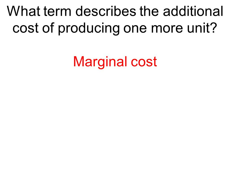 What term describes the additional cost of producing one more unit? Marginal cost