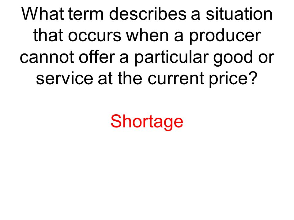 What term describes a situation that occurs when a producer cannot offer a particular good or service at the current price? Shortage