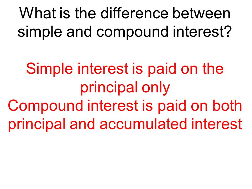 What is the difference between simple and compound interest? Simple interest is paid on the principal only Compound interest is paid on both principal