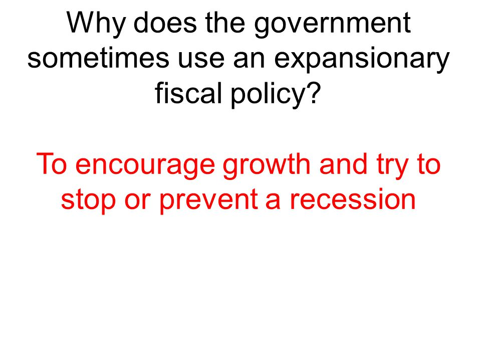 Why does the government sometimes use an expansionary fiscal policy? To encourage growth and try to stop or prevent a recession