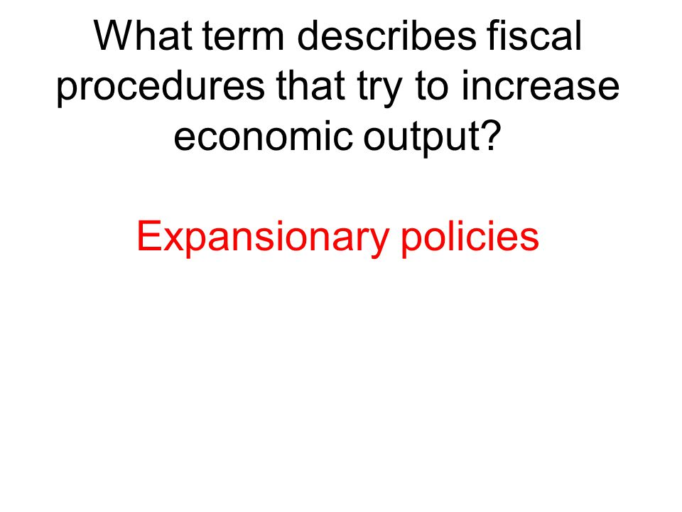 What term describes fiscal procedures that try to increase economic output? Expansionary policies