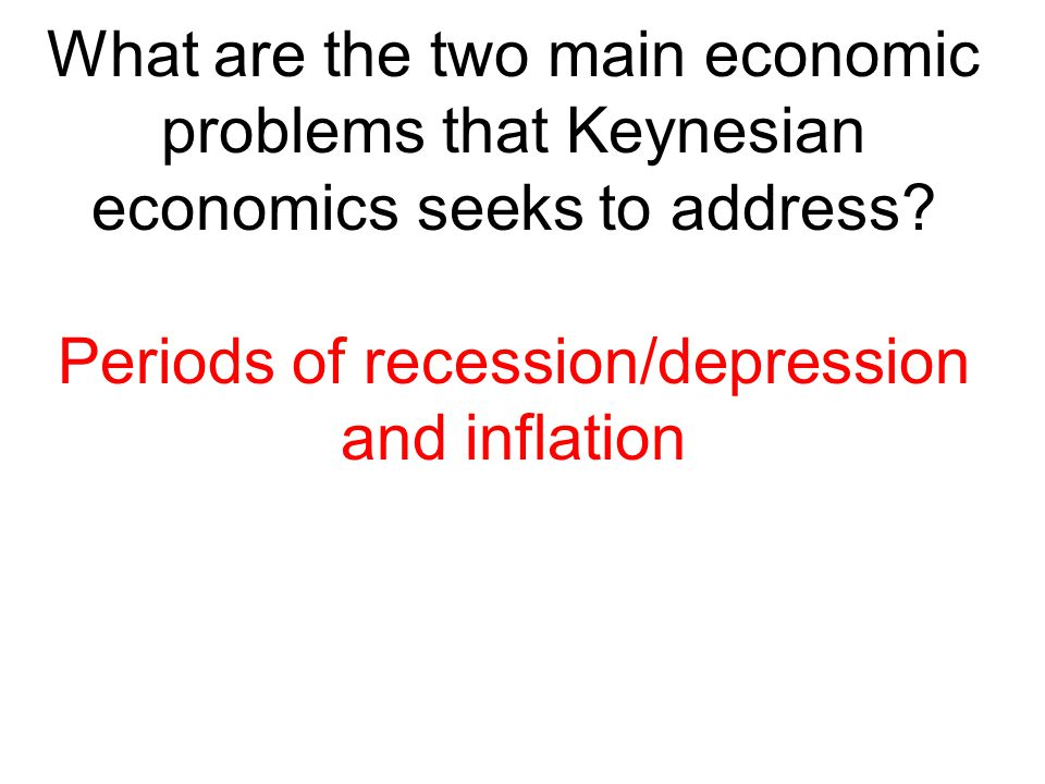 What are the two main economic problems that Keynesian economics seeks to address? Periods of recession/depression and inflation