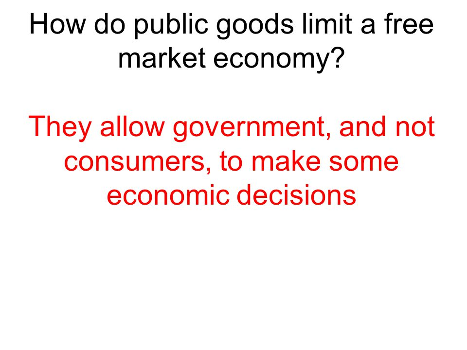 How do public goods limit a free market economy? They allow government, and not consumers, to make some economic decisions
