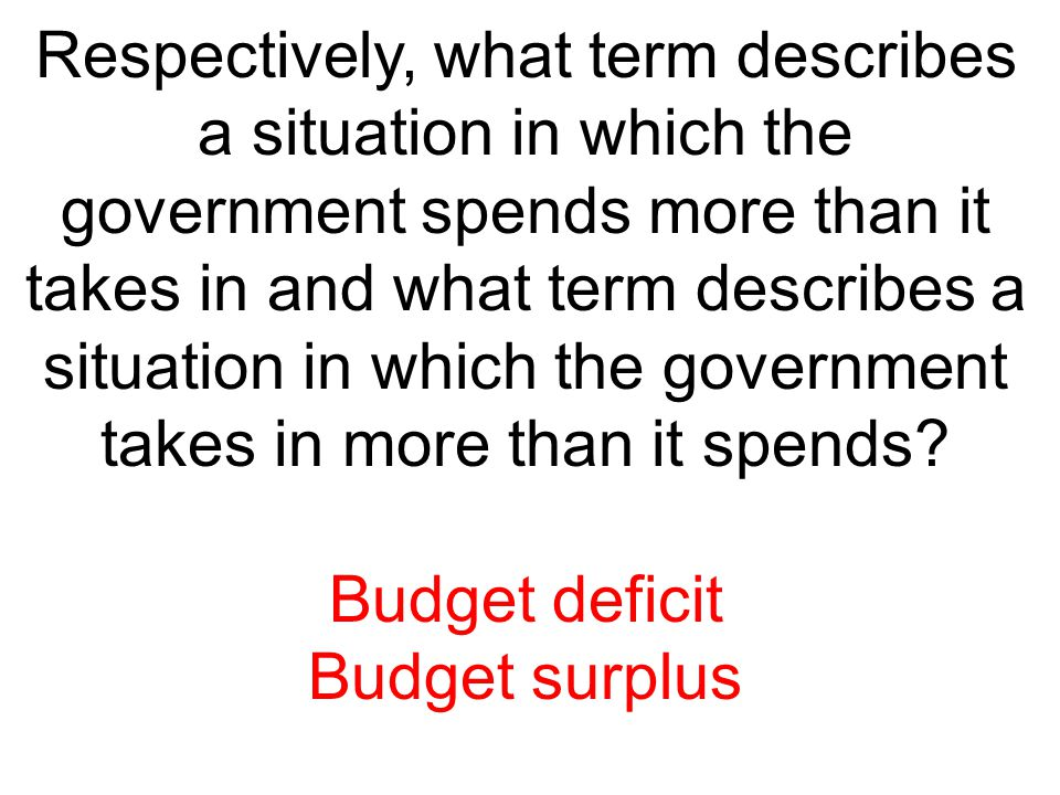 Respectively, what term describes a situation in which the government spends more than it takes in and what term describes a situation in which the go