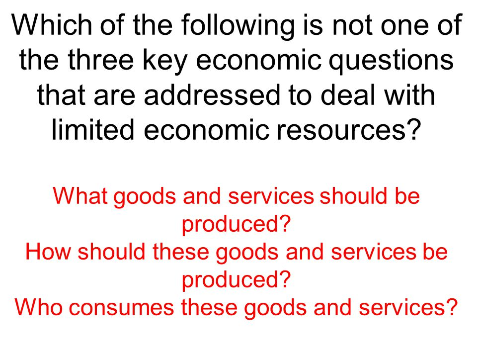 Which of the following is not one of the three key economic questions that are addressed to deal with limited economic resources? What goods and servi