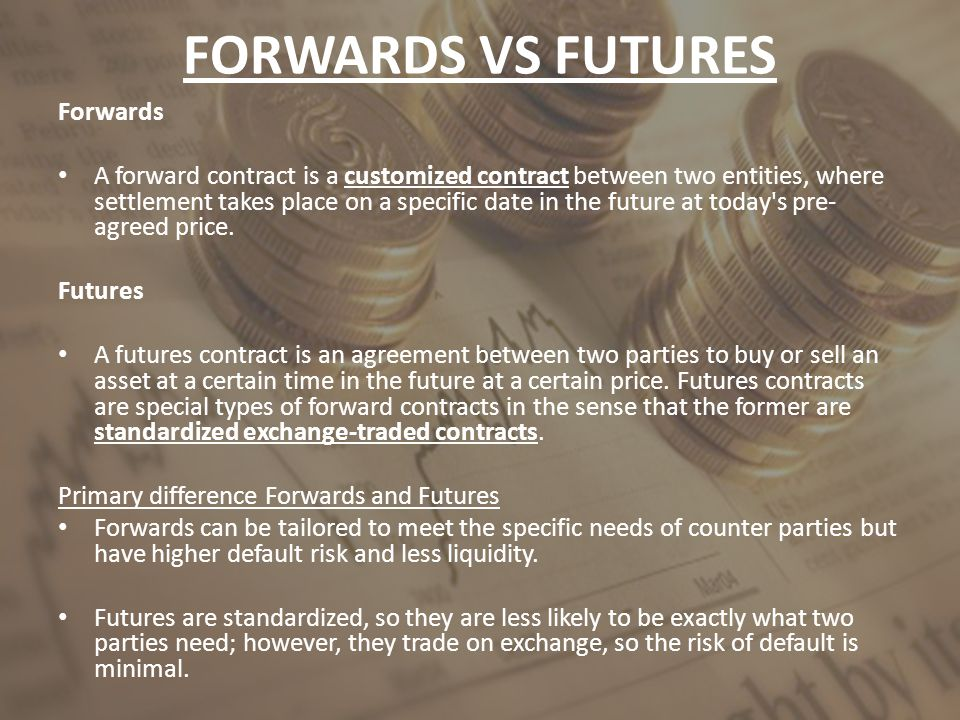 Forwards A forward contract is a customized contract between two entities, where settlement takes place on a specific date in the future at today's pr
