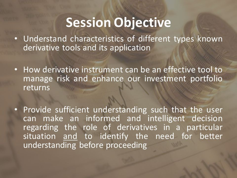Session Objective Understand characteristics of different types known derivative tools and its application How derivative instrument can be an effective tool to manage risk and enhance our investment portfolio returns Provide sufficient understanding such that the user can make an informed and intelligent decision regarding the role of derivatives in a particular situation and to identify the need for better understanding before proceeding
