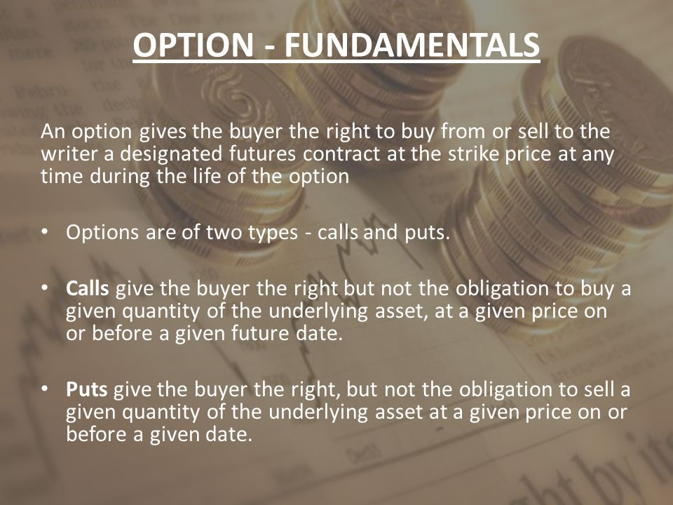OPTION - FUNDAMENTALS An option gives the buyer the right to buy from or sell to the writer a designated futures contract at the strike price at any t