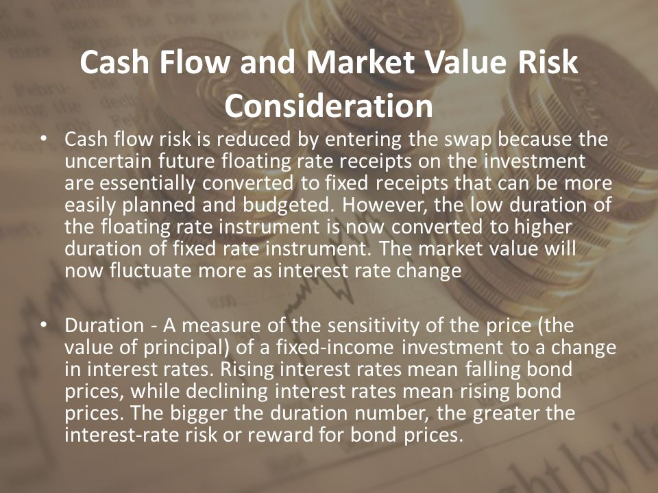 Cash Flow and Market Value Risk Consideration Cash flow risk is reduced by entering the swap because the uncertain future floating rate receipts on the investment are essentially converted to fixed receipts that can be more easily planned and budgeted.