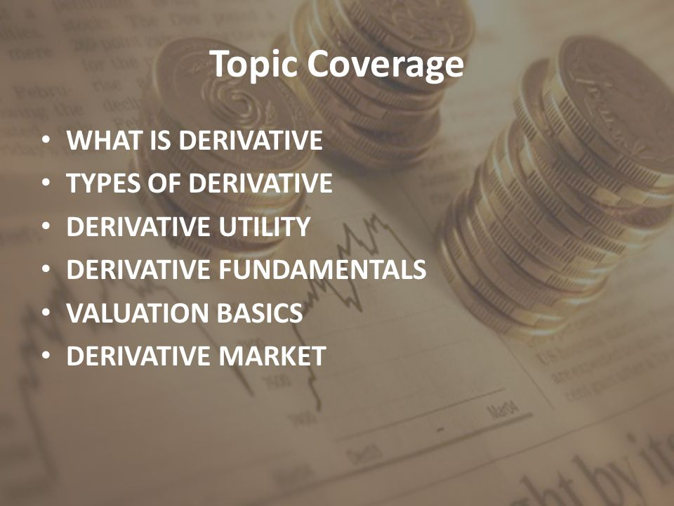 Topic Coverage WHAT IS DERIVATIVE TYPES OF DERIVATIVE DERIVATIVE UTILITY DERIVATIVE FUNDAMENTALS VALUATION BASICS DERIVATIVE MARKET