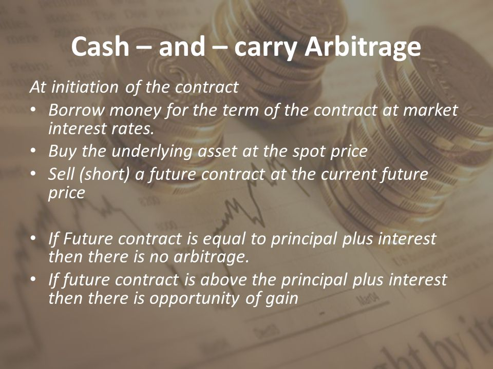 Cash – and – carry Arbitrage At initiation of the contract Borrow money for the term of the contract at market interest rates.