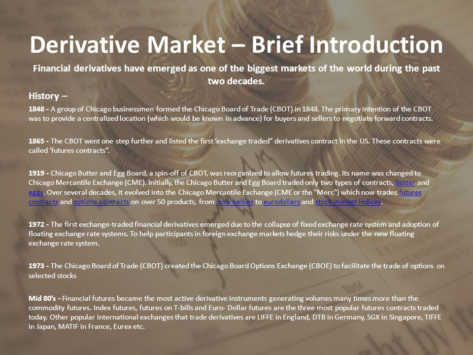Derivative Market – Brief Introduction Financial derivatives have emerged as one of the biggest markets of the world during the past two decades. Hist