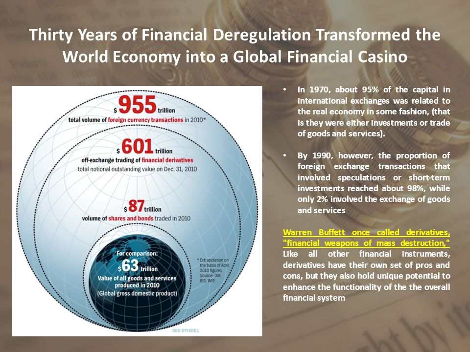 Thirty Years of Financial Deregulation Transformed the World Economy into a Global Financial Casino In 1970, about 95% of the capital in international exchanges was related to the real economy in some fashion, (that is they were either investments or trade of goods and services).