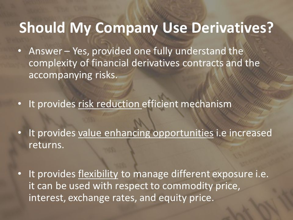 Should My Company Use Derivatives? Answer – Yes, provided one fully understand the complexity of financial derivatives contracts and the accompanying
