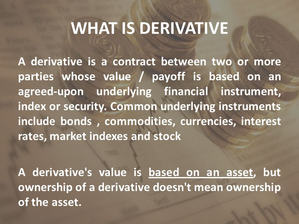 Types of Derivatives Most common derivative products are Forward / Future Contract Options Swaps Credit Derivative