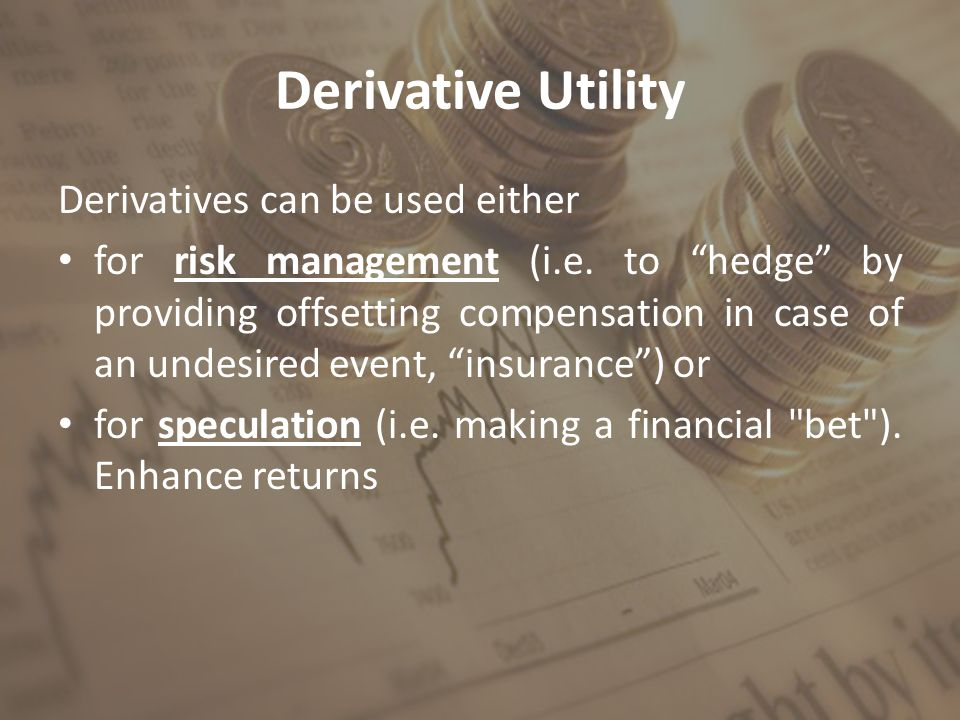 "Derivative Utility Derivatives can be used either for risk management (i.e. to ""hedge"" by providing offsetting compensation in case of an undesired ev"