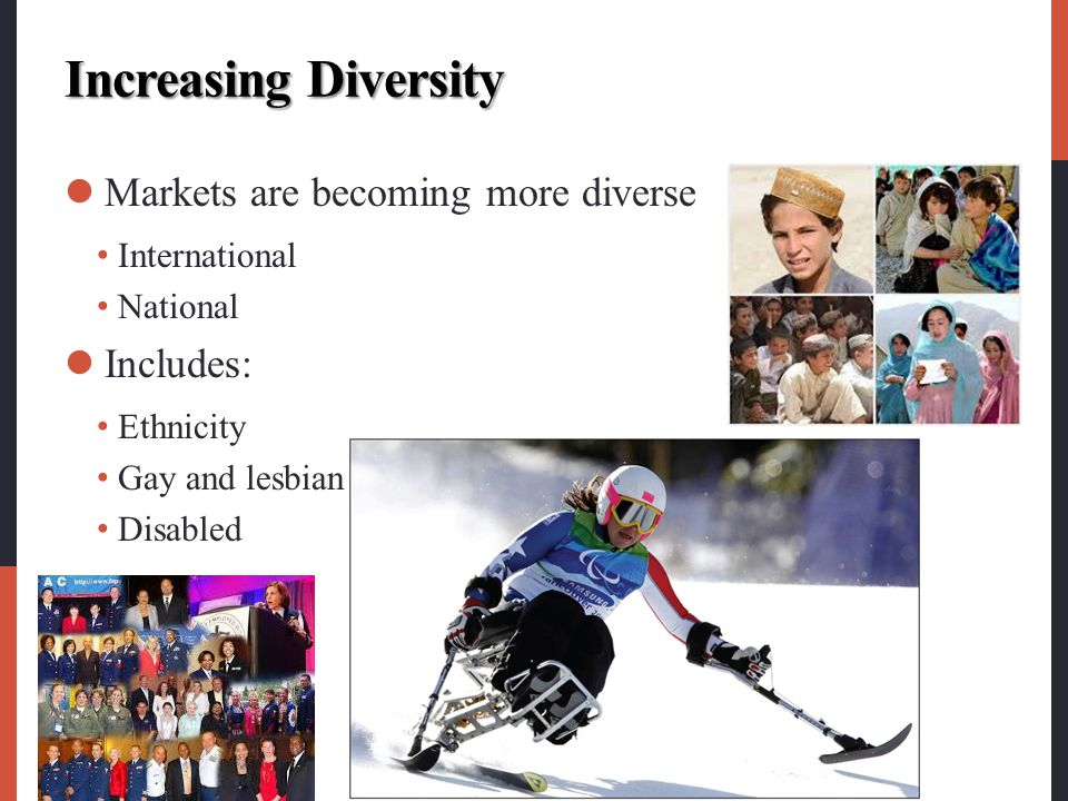 Increasing Diversity Markets are becoming more diverse International National Includes: Ethnicity Gay and lesbian Disabled