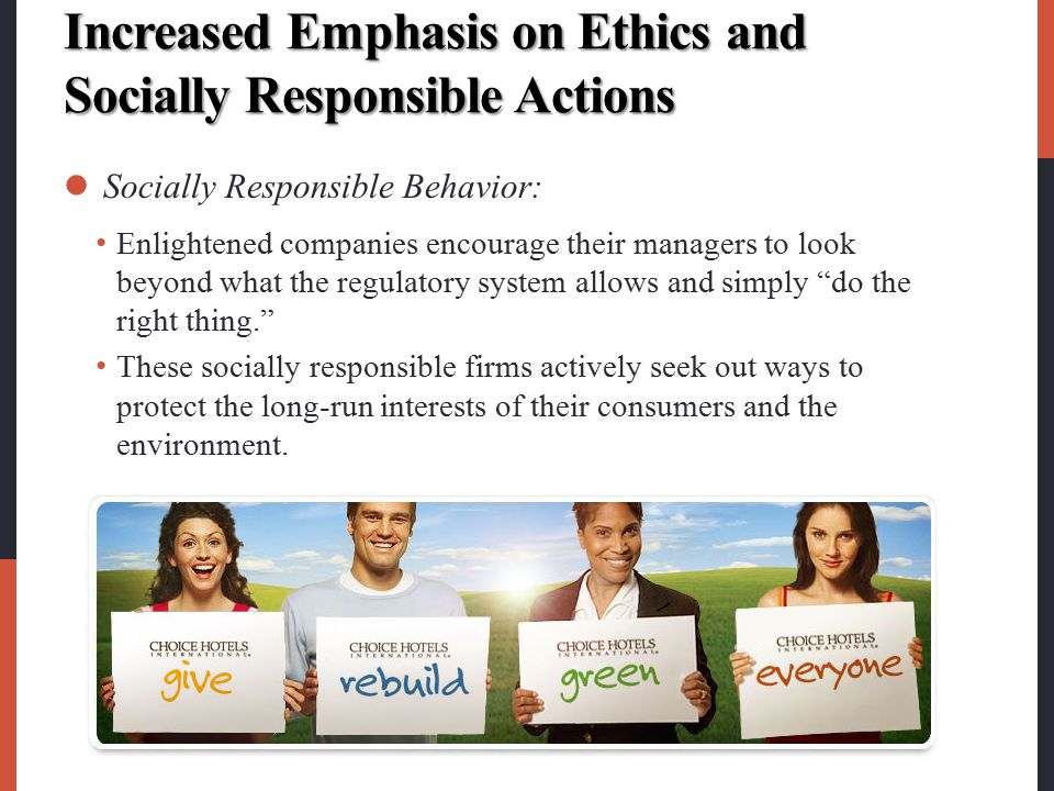 Increased Emphasis on Ethics and Socially Responsible Actions Socially Responsible Behavior: Enlightened companies encourage their managers to look be