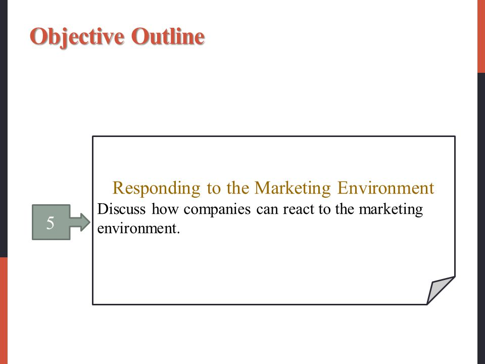 5 Responding to the Marketing Environment Discuss how companies can react to the marketing environment. Objective Outline